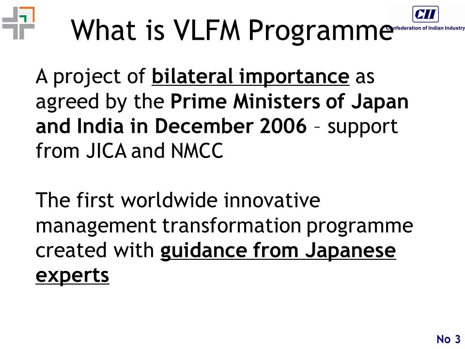 No 3 What is VLFM Programme A project of bilateral importance as agreed by the Prime Ministers of Japan and India in December 2006 – support from JICA and NMCC The first worldwide innovative management transformation programme created with guidance from Japanese experts