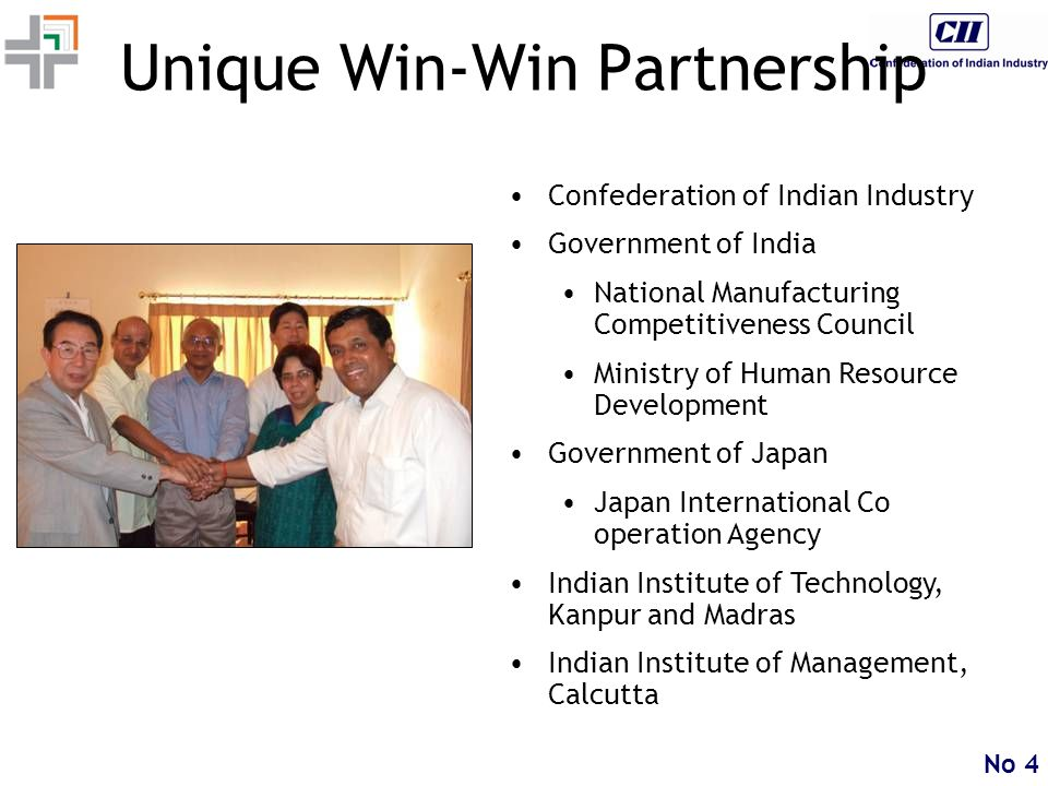 No 4 Unique Win-Win Partnership Confederation of Indian Industry Government of India National Manufacturing Competitiveness Council Ministry of Human Resource Development Government of Japan Japan International Co operation Agency Indian Institute of Technology, Kanpur and Madras Indian Institute of Management, Calcutta