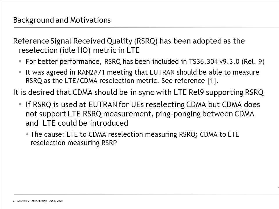 C2 – Company Confidential 2 | LTE/HRPD Interworking | June, 2008 Background and Motivations Reference Signal Received Quality ( RSRQ) has been adopted as the reselection (idle HO) metric in LTE  For better performance, RSRQ has been included in TS36.304 v9.3.0 (Rel.