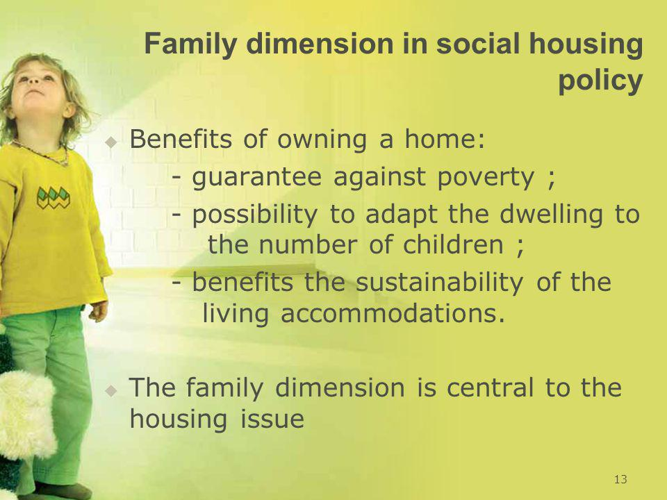 Family dimension in social housing policy   Benefits of owning a home: - guarantee against poverty ; - possibility to adapt the dwelling to the numb