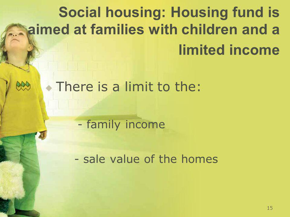 Social housing: Housing fund is aimed at families with children and a limited income   There is a limit to the: - family income - sale value of the homes 15