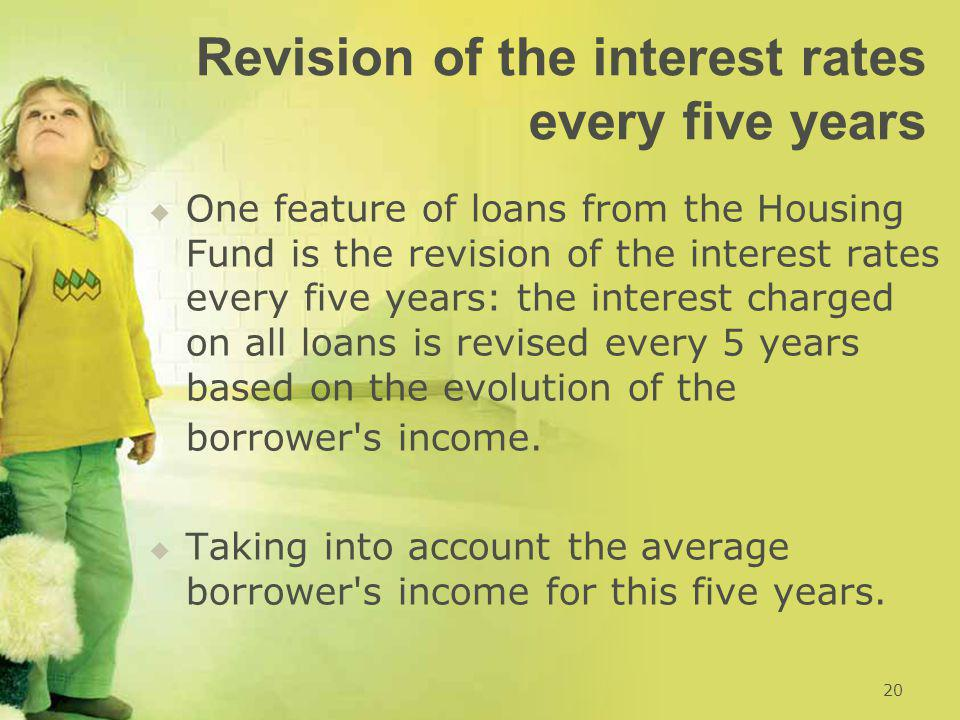 Revision of the interest rates every five years   One feature of loans from the Housing Fund is the revision of the interest rates every five years: the interest charged on all loans is revised every 5 years based on the evolution of the borrower s income.