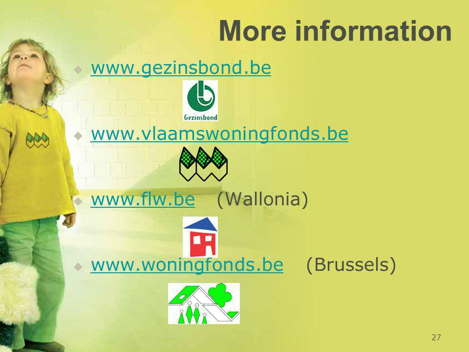 More information   www.gezinsbond.be www.gezinsbond.be   www.vlaamswoningfonds.be www.vlaamswoningfonds.be   www.flw.be (Wallonia) www.flw.be   www.woningfonds.be (Brussels) www.woningfonds.be 27