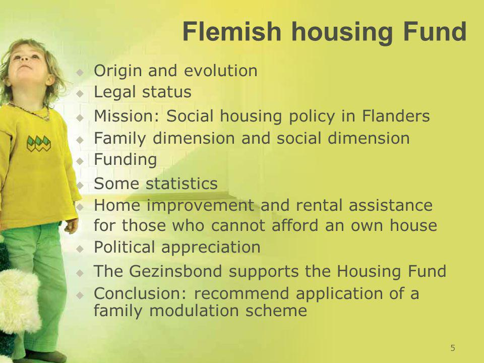 Flemish housing Fund   Origin and evolution   Legal status   Mission: Social housing policy in Flanders   Family dimension and social dimension   Funding   Some statistics   Home improvement and rental assistance for those who cannot afford an own house   Political appreciation   The Gezinsbond supports the Housing Fund   Conclusion: recommend application of a family modulation scheme 5