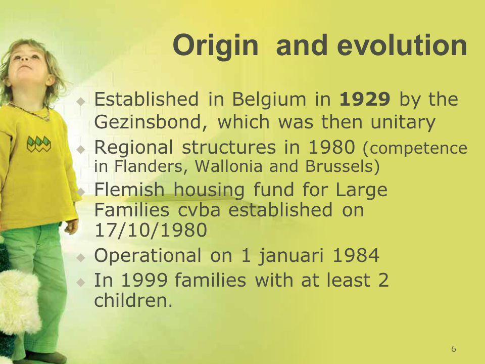 Origin and evolution   Established in Belgium in 1929 by the Gezinsbond, which was then unitary   Regional structures in 1980 (competence in Flanders, Wallonia and Brussels)   Flemish housing fund for Large Families cvba established on 17/10/1980   Operational on 1 januari 1984   In 1999 families with at least 2 children.