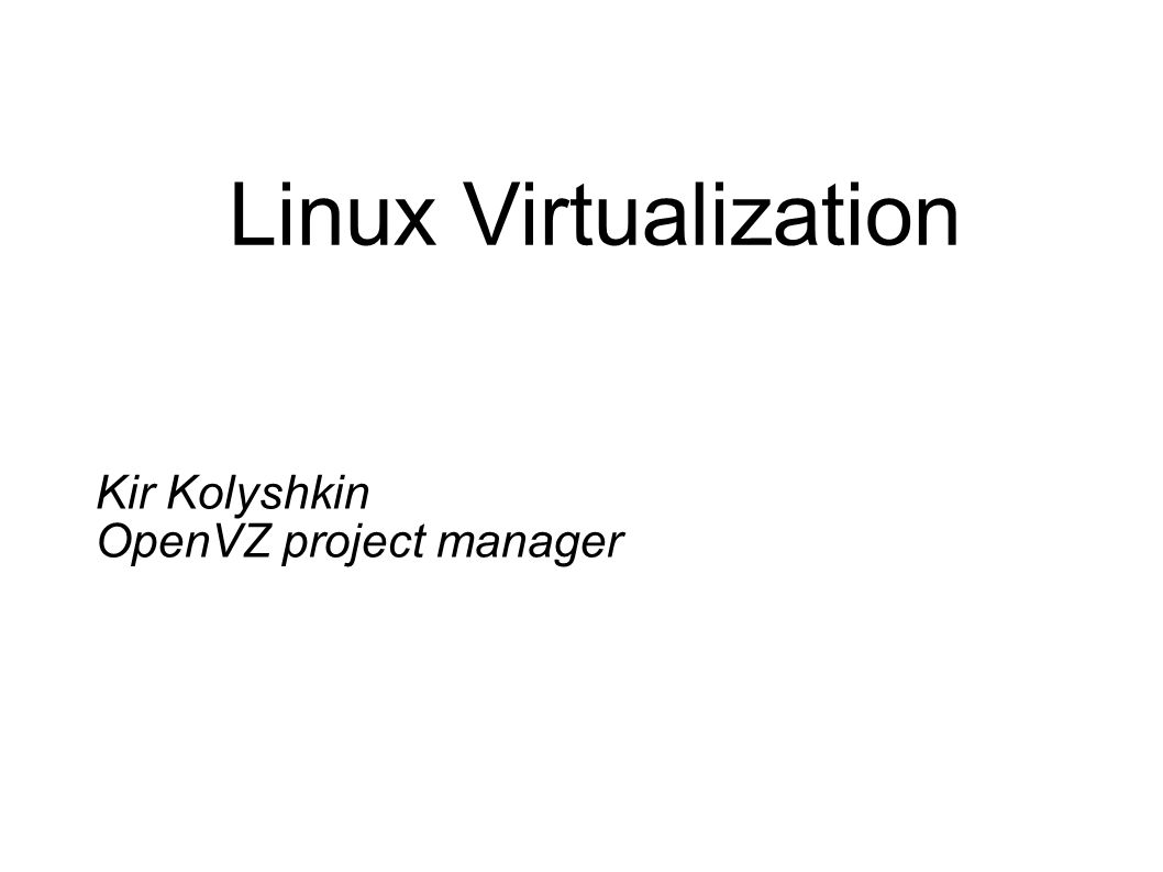 Linux Virtualization Kir Kolyshkin OpenVZ project manager