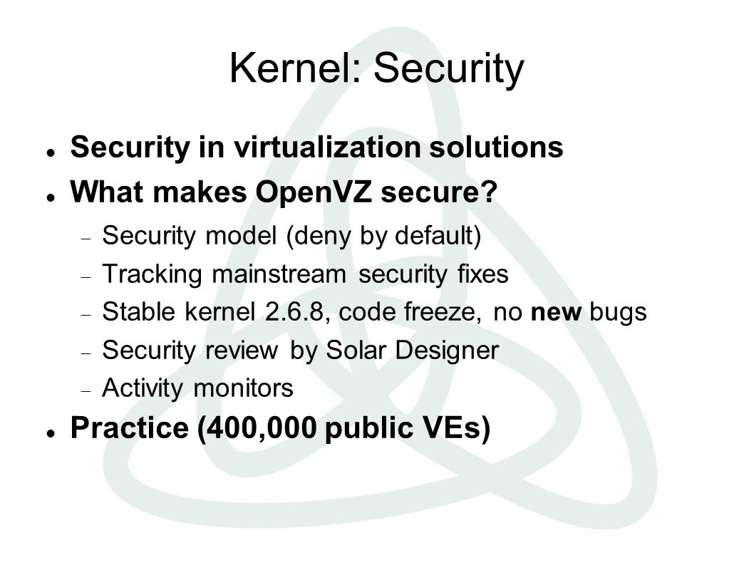 Kernel: Security Security in virtualization solutions What makes OpenVZ secure.