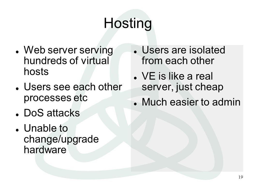 19 Hosting Web server serving hundreds of virtual hosts Users see each other processes etc DoS attacks Unable to change/upgrade hardware Users are isolated from each other VE is like a real server, just cheap Much easier to admin