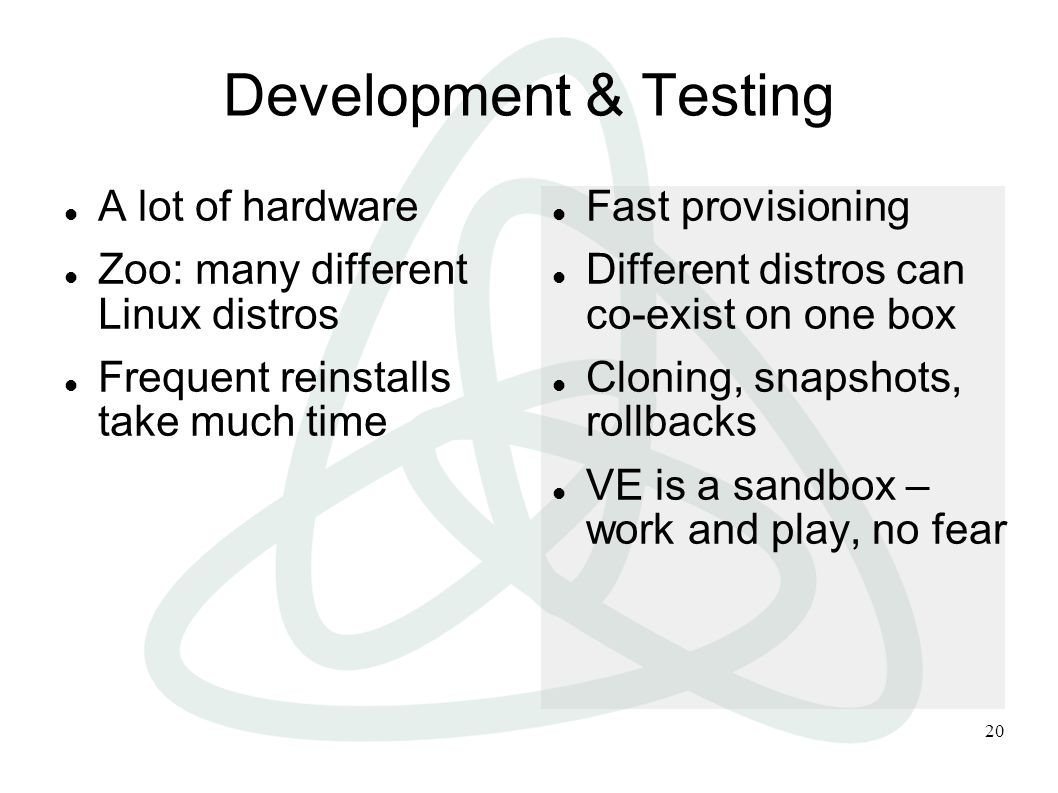 20 Development & Testing A lot of hardware Zoo: many different Linux distros Frequent reinstalls take much time Fast provisioning Different distros can co-exist on one box Cloning, snapshots, rollbacks VE is a sandbox – work and play, no fear