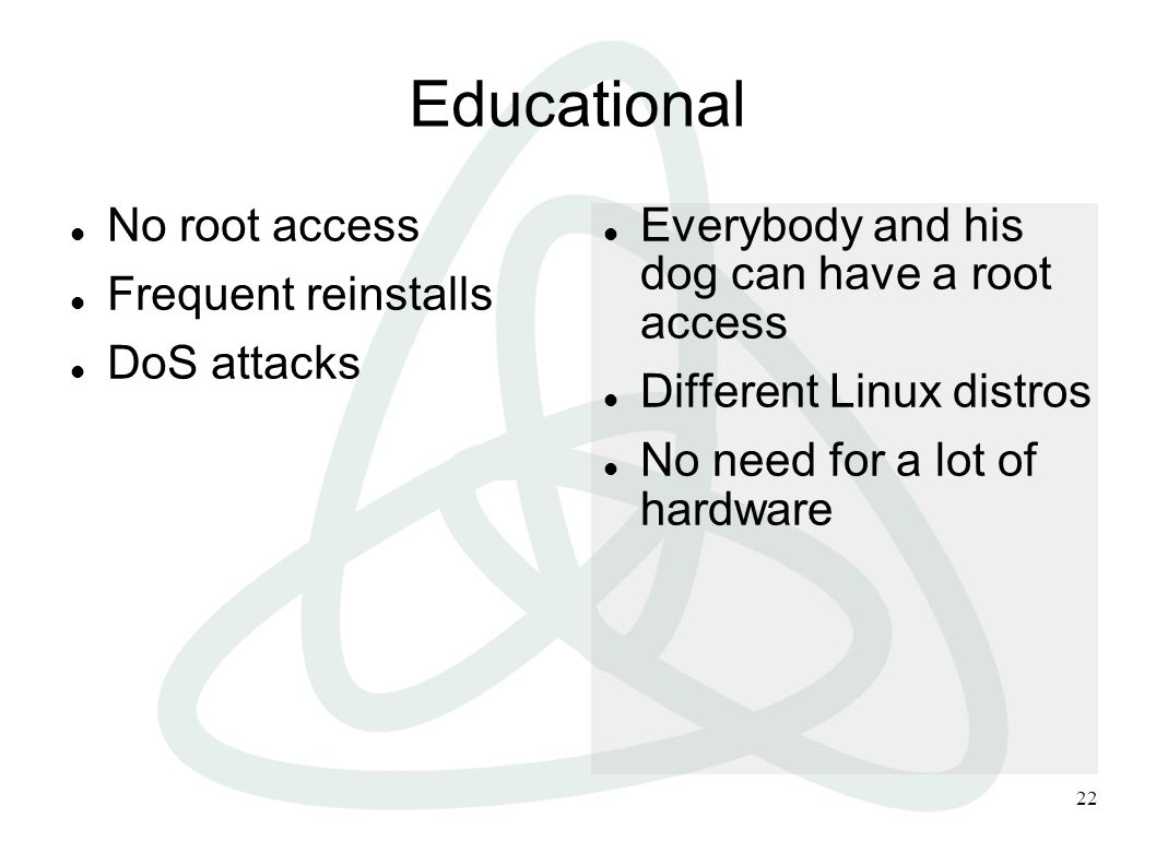 22 Educational No root access Frequent reinstalls DoS attacks Everybody and his dog can have a root access Different Linux distros No need for a lot of hardware