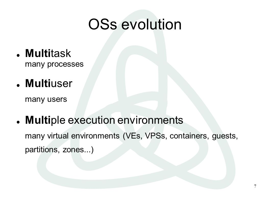 7 OSs evolution Multitask many processes Multiuser many users Multiple execution environments many virtual environments (VEs, VPSs, containers, guests, partitions, zones...)