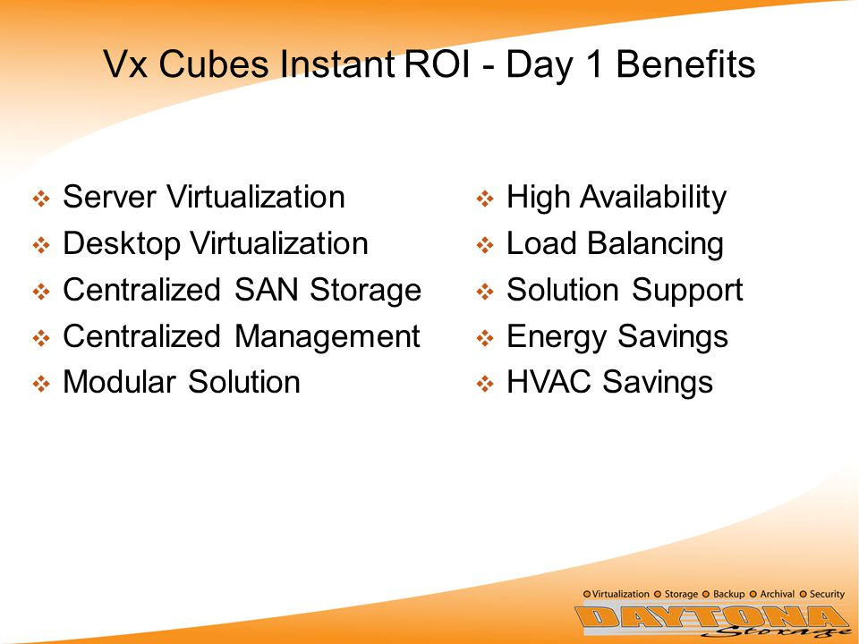 Vx Cubes Instant ROI - Day 1 Benefits  Server Virtualization  Desktop Virtualization  Centralized SAN Storage  Centralized Management  Modular Solution  High Availability  Load Balancing  Solution Support  Energy Savings  HVAC Savings
