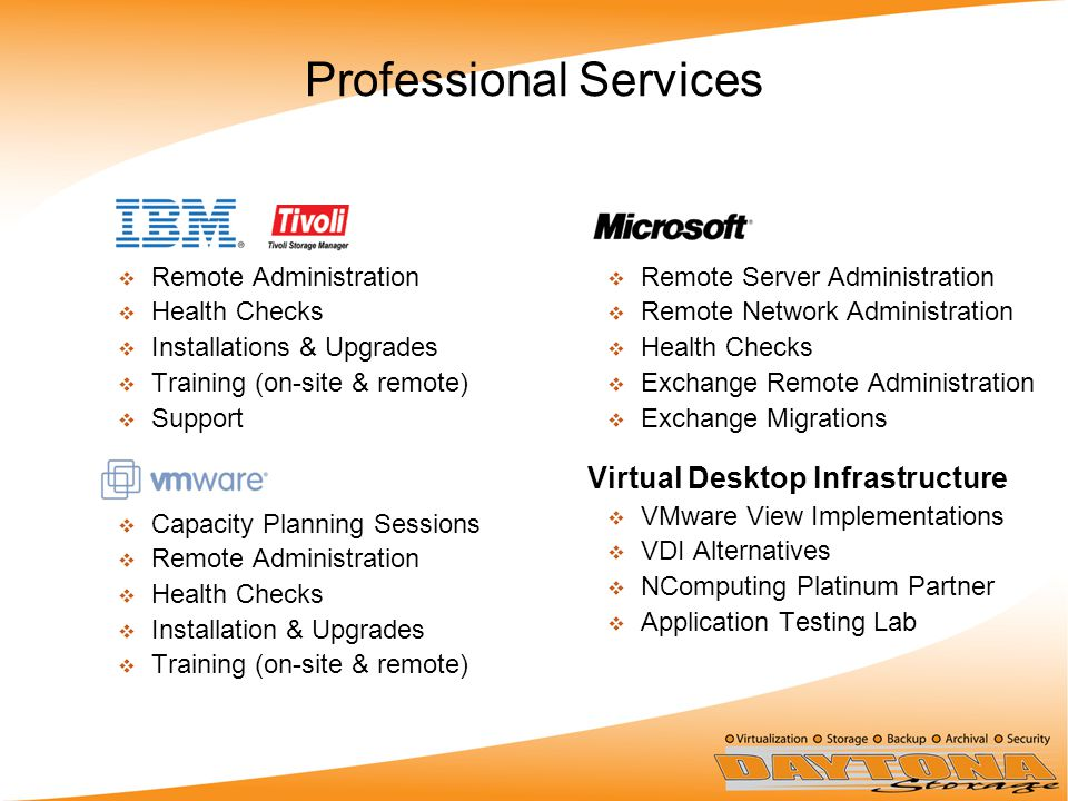 Professional Services  Remote Administration  Health Checks  Installations & Upgrades  Training (on-site & remote)  Support  Capacity Planning Sessions  Remote Administration  Health Checks  Installation & Upgrades  Training (on-site & remote)  Remote Server Administration  Remote Network Administration  Health Checks  Exchange Remote Administration  Exchange Migrations Virtual Desktop Infrastructure  VMware View Implementations  VDI Alternatives  NComputing Platinum Partner  Application Testing Lab