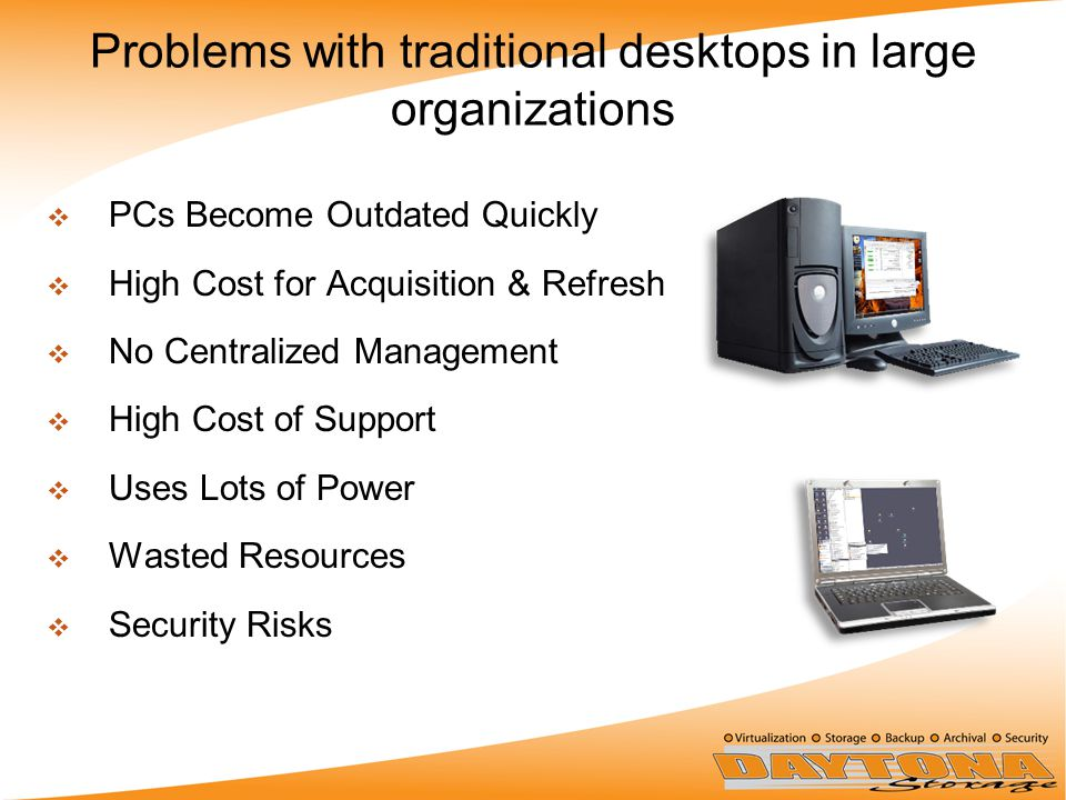 Problems with traditional desktops in large organizations  PCs Become Outdated Quickly  High Cost for Acquisition & Refresh  No Centralized Management  High Cost of Support  Uses Lots of Power  Wasted Resources  Security Risks