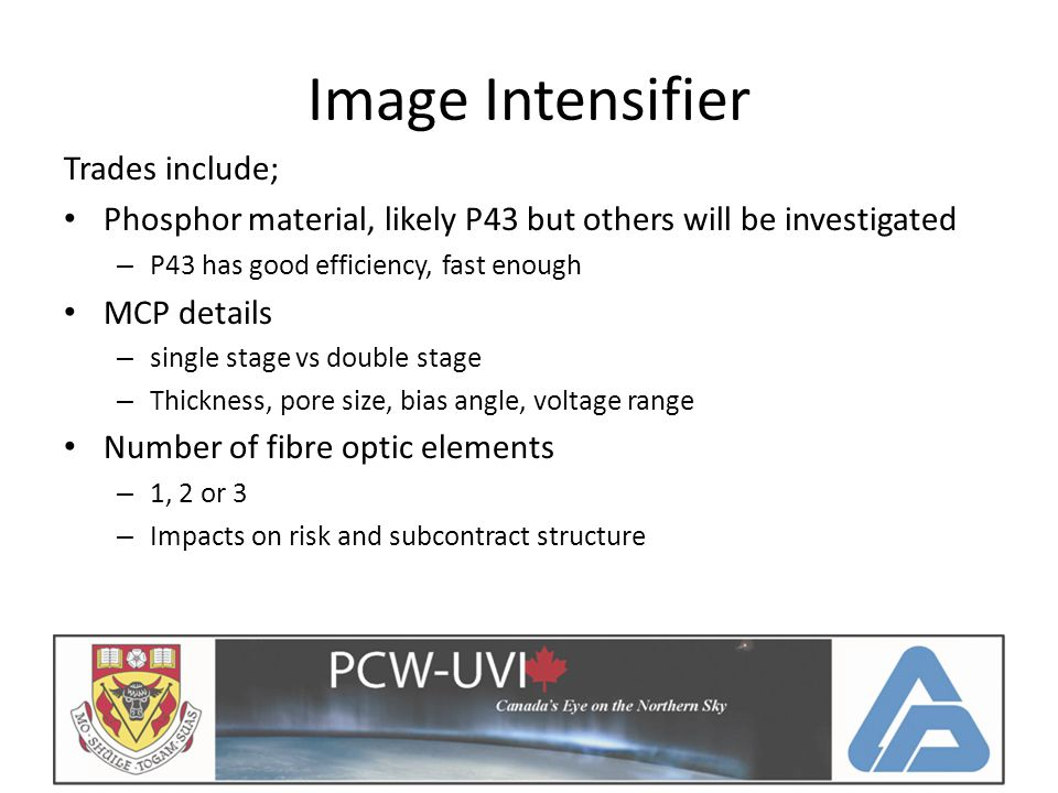 Image Intensifier Trades include; Phosphor material, likely P43 but others will be investigated – P43 has good efficiency, fast enough MCP details – single stage vs double stage – Thickness, pore size, bias angle, voltage range Number of fibre optic elements – 1, 2 or 3 – Impacts on risk and subcontract structure