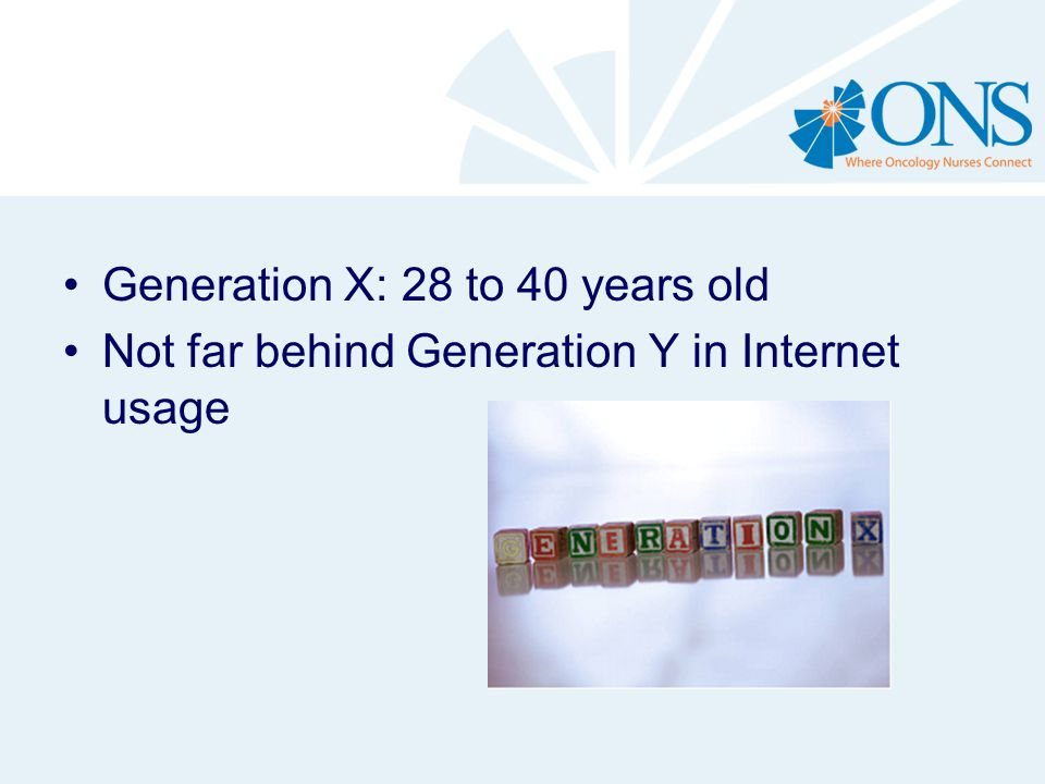 Generation X: 28 to 40 years old Not far behind Generation Y in Internet usage