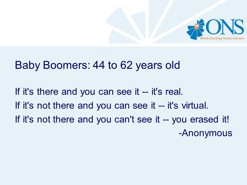 Baby Boomers: 44 to 62 years old If it's there and you can see it -- it's real. If it's not there and you can see it -- it's virtual. If it's not ther