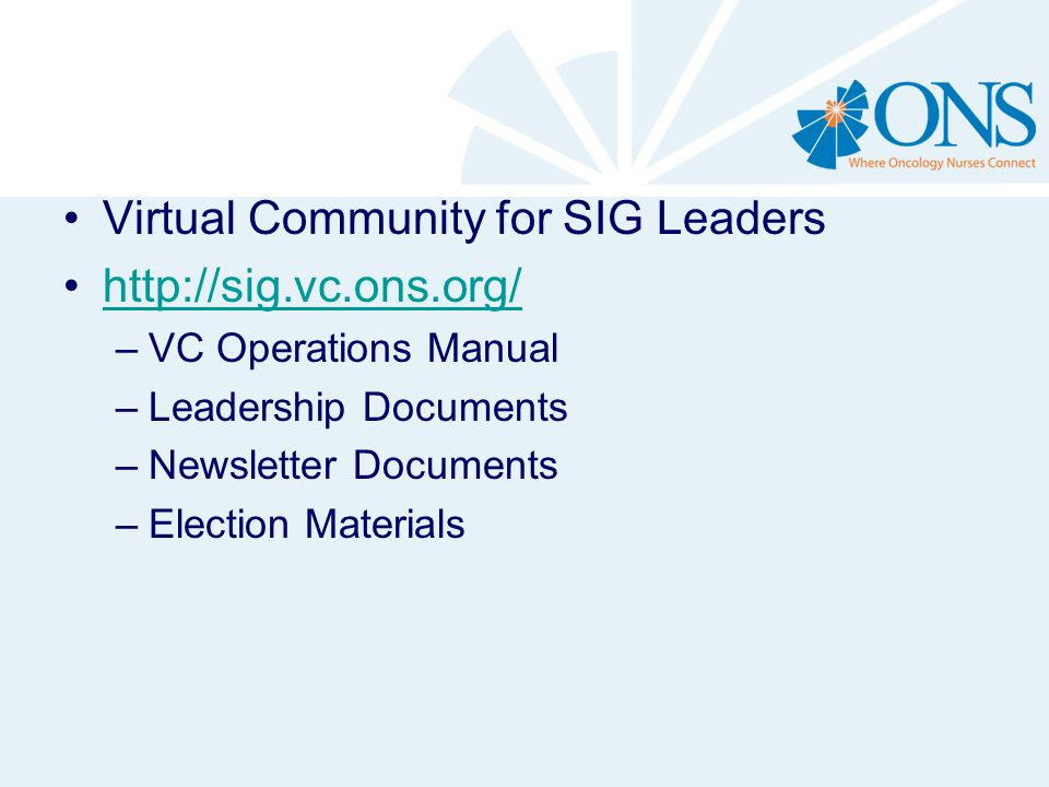 Virtual Community for SIG Leaders http://sig.vc.ons.org/ –VC Operations Manual –Leadership Documents –Newsletter Documents –Election Materials