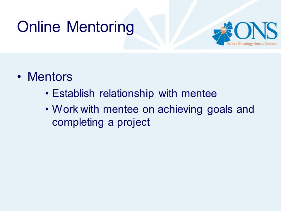 Online Mentoring Mentors Establish relationship with mentee Work with mentee on achieving goals and completing a project