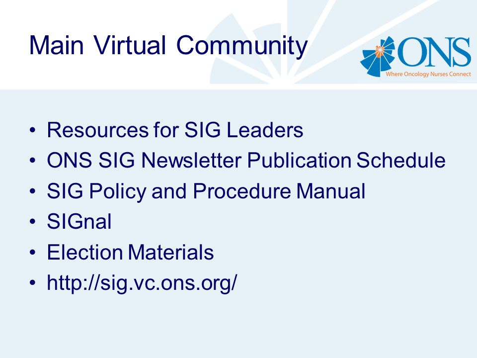 Main Virtual Community Resources for SIG Leaders ONS SIG Newsletter Publication Schedule SIG Policy and Procedure Manual SIGnal Election Materials http://sig.vc.ons.org/