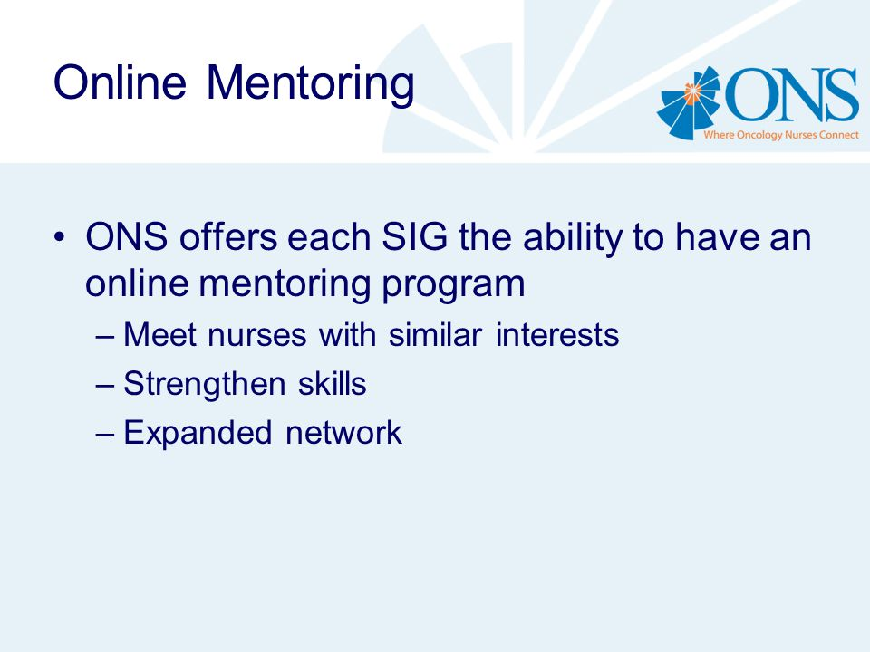 Online Mentoring ONS offers each SIG the ability to have an online mentoring program –Meet nurses with similar interests –Strengthen skills –Expanded network