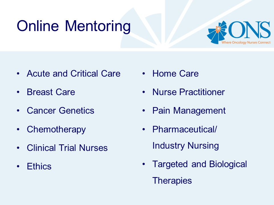 Online Mentoring Acute and Critical Care Breast Care Cancer Genetics Chemotherapy Clinical Trial Nurses Ethics Home Care Nurse Practitioner Pain Management Pharmaceutical/ Industry Nursing Targeted and Biological Therapies