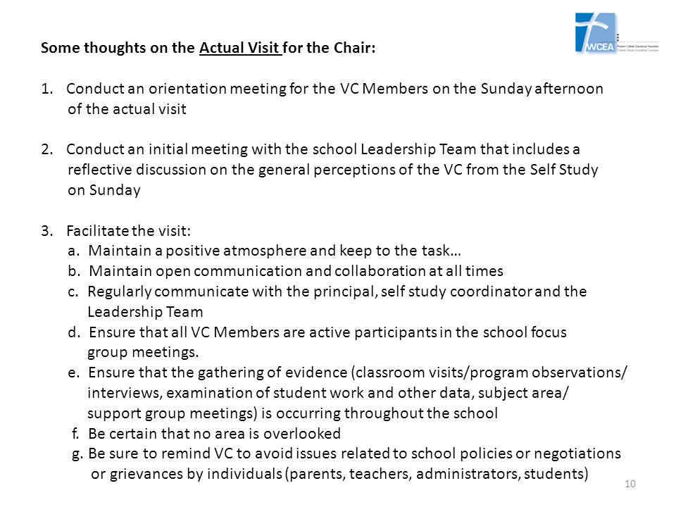 Some thoughts on the Actual Visit for the Chair: 1.Conduct an orientation meeting for the VC Members on the Sunday afternoon of the actual visit 2.Conduct an initial meeting with the school Leadership Team that includes a reflective discussion on the general perceptions of the VC from the Self Study on Sunday 3.Facilitate the visit: a.