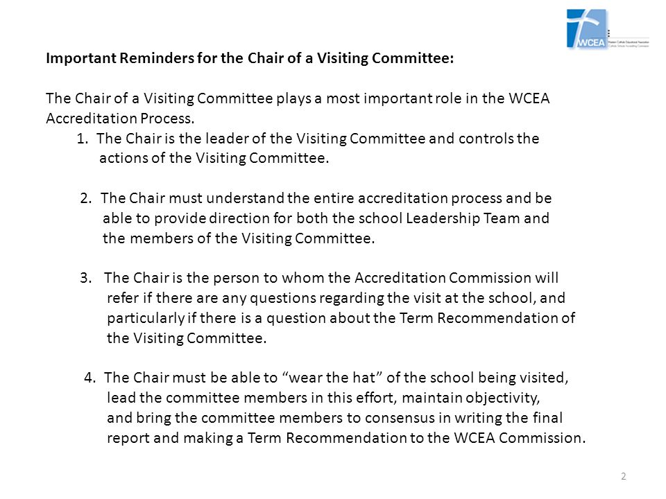 Important Reminders for the Chair of a Visiting Committee: The Chair of a Visiting Committee plays a most important role in the WCEA Accreditation Process.