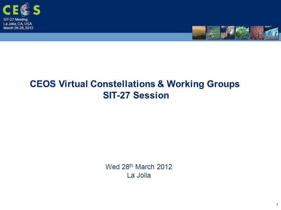 SIT-27 Meeting La Jolla, CA, USA March 26-28, 2012 1 Wed 28 th March 2012 La Jolla CEOS Virtual Constellations & Working Groups SIT-27 Session
