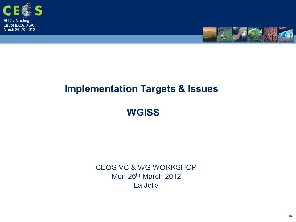 SIT-27 Meeting La Jolla, CA, USA March 26-28, 2012 100 CEOS VC & WG WORKSHOP Mon 26 th March 2012 La Jolla Implementation Targets & Issues WGISS