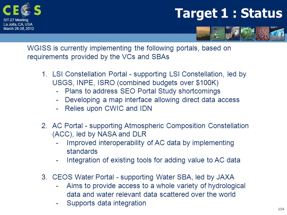SIT-27 Meeting La Jolla, CA, USA March 26-28, 2012 104 Target 1 : Status WGISS is currently implementing the following portals, based on requirements provided by the VCs and SBAs 1.LSI Constellation Portal - supporting LSI Constellation, led by USGS, INPE, ISRO (combined budgets over $100K) -Plans to address SEO Portal Study shortcomings -Developing a map interface allowing direct data access -Relies upon CWIC and IDN 2.AC Portal - supporting Atmospheric Composition Constellation (ACC), led by NASA and DLR -Improved interoperability of AC data by implementing standards -Integration of existing tools for adding value to AC data 3.CEOS Water Portal - supporting Water SBA, led by JAXA -Aims to provide access to a whole variety of hydrological data and water relevant data scattered over the world -Supports data integration
