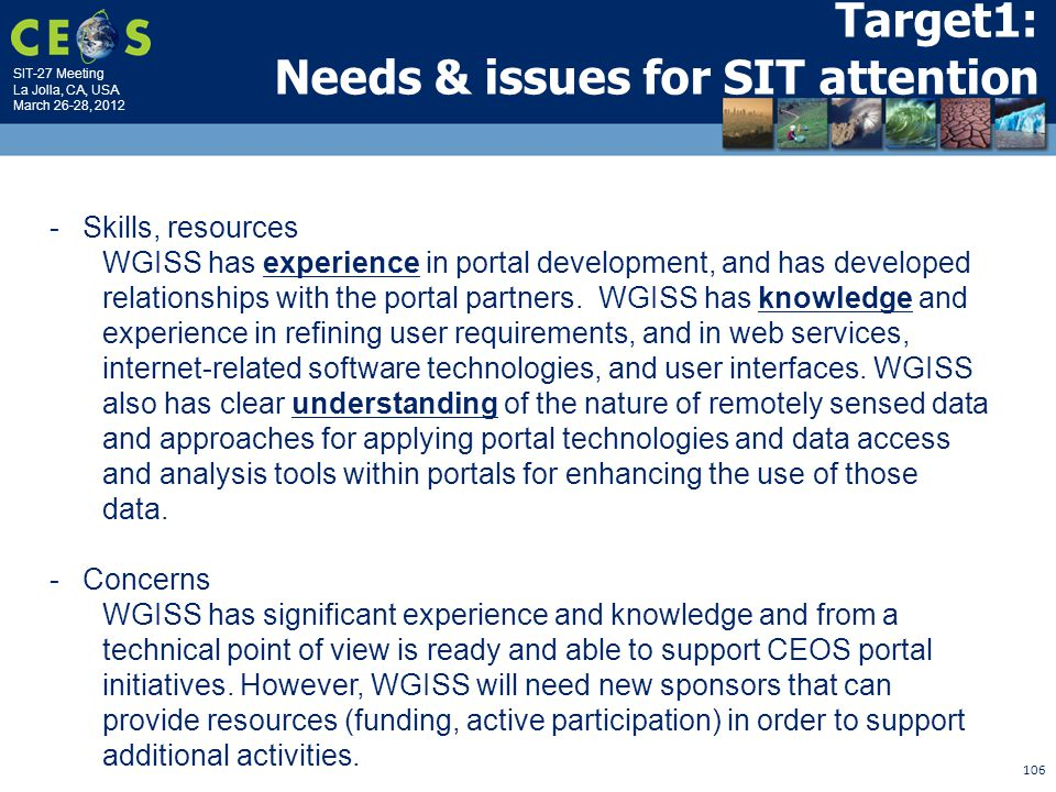 SIT-27 Meeting La Jolla, CA, USA March 26-28, 2012 106 Target1: Needs & issues for SIT attention -Skills, resources WGISS has experience in portal development, and has developed relationships with the portal partners.