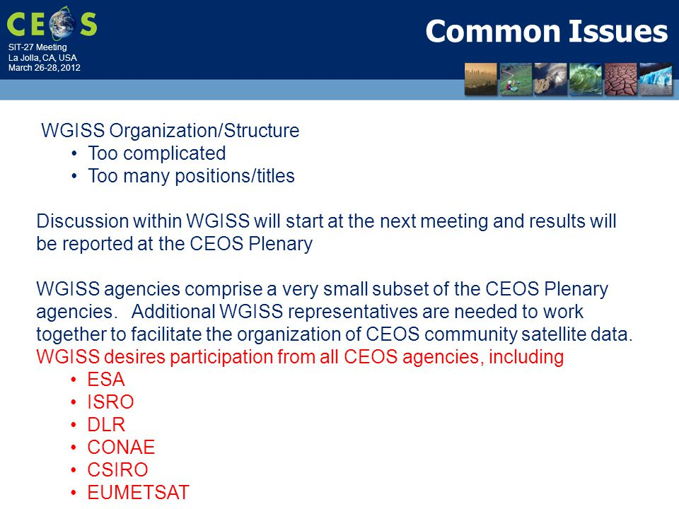 SIT-27 Meeting La Jolla, CA, USA March 26-28, 2012 Common Issues WGISS Organization/Structure Too complicated Too many positions/titles Discussion within WGISS will start at the next meeting and results will be reported at the CEOS Plenary WGISS agencies comprise a very small subset of the CEOS Plenary agencies.