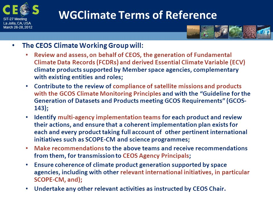 SIT-27 Meeting La Jolla, CA, USA March 26-28, 2012 WGClimate Terms of Reference The CEOS Climate Working Group will: Review and assess, on behalf of CEOS, the generation of Fundamental Climate Data Records (FCDRs) and derived Essential Climate Variable (ECV) climate products supported by Member space agencies, complementary with existing entities and roles; Contribute to the review of compliance of satellite missions and products with the GCOS Climate Monitoring Principles and with the Guideline for the Generation of Datasets and Products meeting GCOS Requirements (GCOS- 143); Identify multi-agency implementation teams for each product and review their actions, and ensure that a coherent implementation plan exists for each and every product taking full account of other pertinent international initiatives such as SCOPE-CM and science programmes; Make recommendations to the above teams and receive recommendations from them, for transmission to CEOS Agency Principals; Ensure coherence of climate product generation supported by space agencies, including with other relevant international initiatives, in particular SCOPE-CM, and); Undertake any other relevant activities as instructed by CEOS Chair.