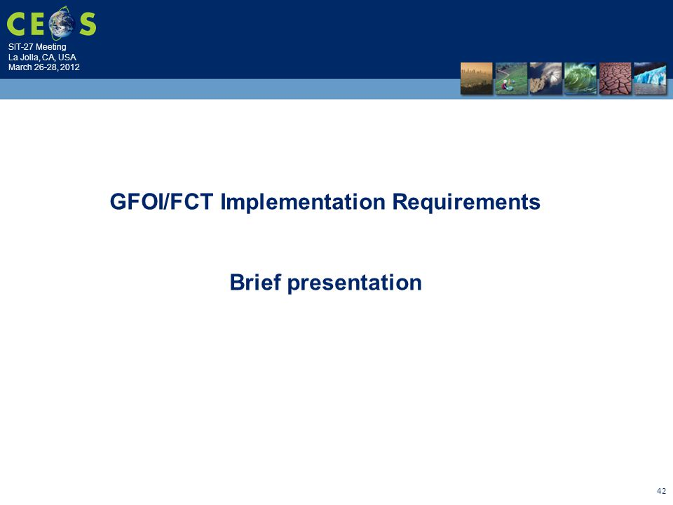 SIT-27 Meeting La Jolla, CA, USA March 26-28, 2012 42 GFOI/FCT Implementation Requirements Brief presentation