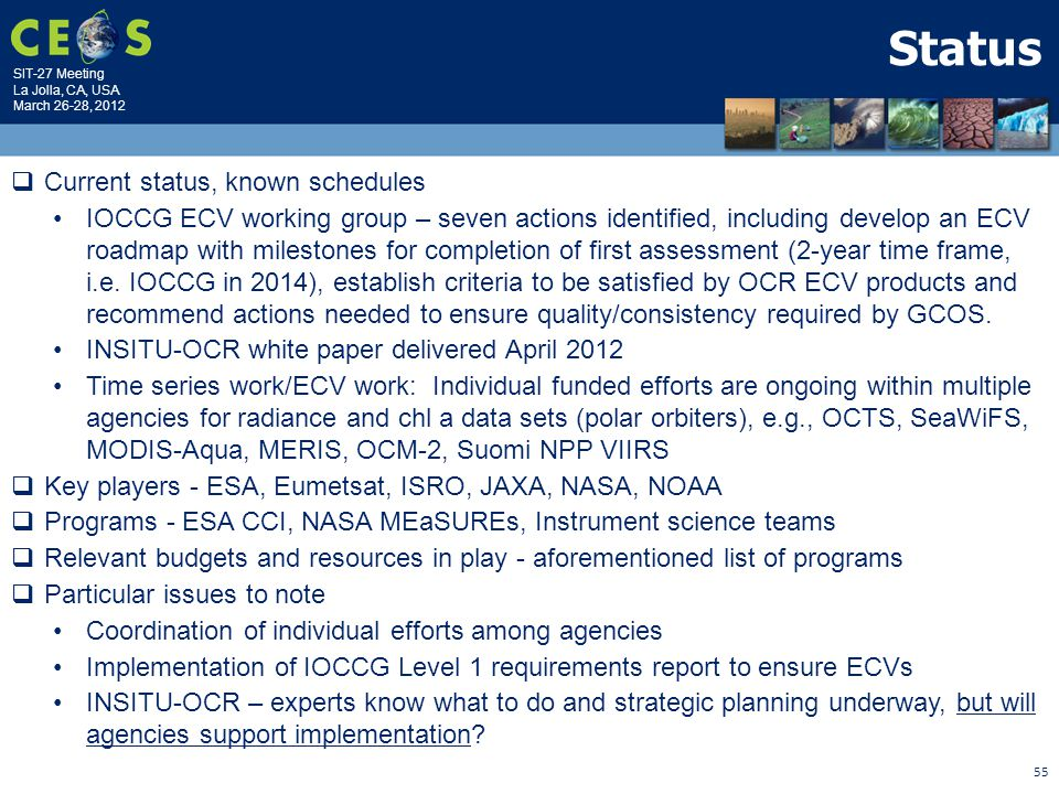 SIT-27 Meeting La Jolla, CA, USA March 26-28, 2012 55 Status  Current status, known schedules IOCCG ECV working group – seven actions identified, including develop an ECV roadmap with milestones for completion of first assessment (2-year time frame, i.e.