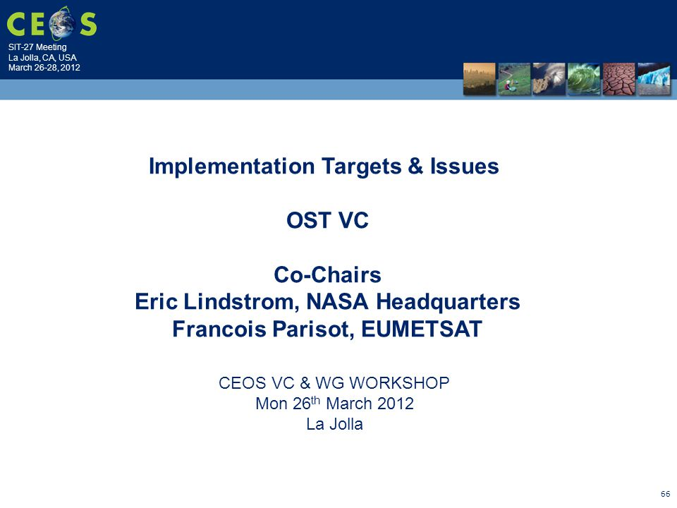 SIT-27 Meeting La Jolla, CA, USA March 26-28, 2012 66 CEOS VC & WG WORKSHOP Mon 26 th March 2012 La Jolla Implementation Targets & Issues OST VC Co-Chairs Eric Lindstrom, NASA Headquarters Francois Parisot, EUMETSAT