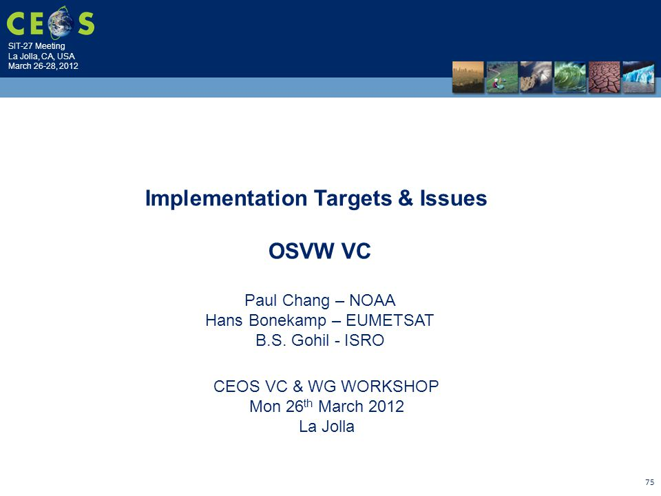 SIT-27 Meeting La Jolla, CA, USA March 26-28, 2012 75 CEOS VC & WG WORKSHOP Mon 26 th March 2012 La Jolla Implementation Targets & Issues OSVW VC Paul Chang – NOAA Hans Bonekamp – EUMETSAT B.S.