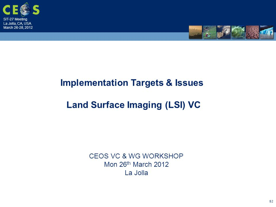 SIT-27 Meeting La Jolla, CA, USA March 26-28, 2012 82 CEOS VC & WG WORKSHOP Mon 26 th March 2012 La Jolla Implementation Targets & Issues Land Surface Imaging (LSI) VC