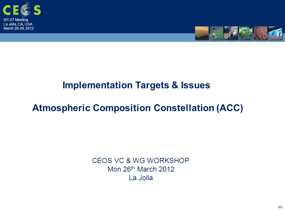SIT-27 Meeting La Jolla, CA, USA March 26-28, 2012 88 CEOS VC & WG WORKSHOP Mon 26 th March 2012 La Jolla Implementation Targets & Issues Atmospheric Composition Constellation (ACC)