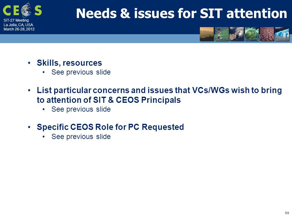 SIT-27 Meeting La Jolla, CA, USA March 26-28, 2012 99 Needs & issues for SIT attention Skills, resources See previous slide List particular concerns and issues that VCs/WGs wish to bring to attention of SIT & CEOS Principals See previous slide Specific CEOS Role for PC Requested See previous slide
