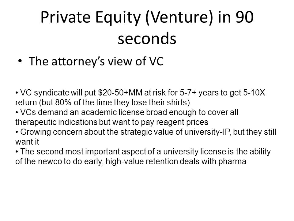 Private Equity (Venture) in 90 seconds The attorney's view of VC VC syndicate will put $20-50+MM at risk for 5-7+ years to get 5-10X return (but 80% of the time they lose their shirts) VCs demand an academic license broad enough to cover all therapeutic indications but want to pay reagent prices Growing concern about the strategic value of university-IP, but they still want it The second most important aspect of a university license is the ability of the newco to do early, high-value retention deals with pharma