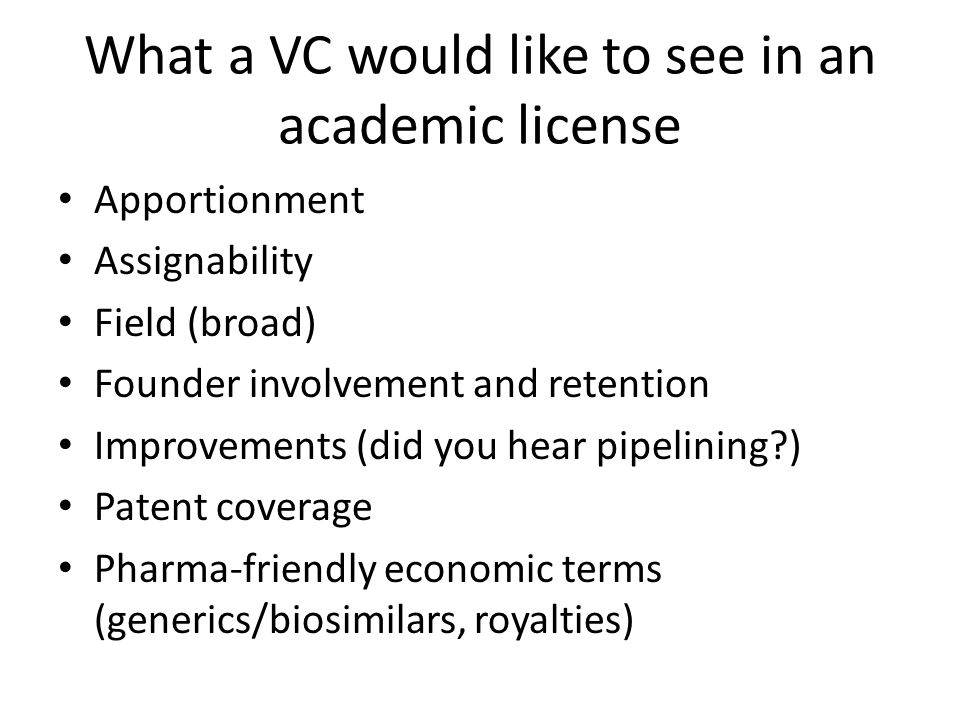 What a VC would like to see in an academic license Apportionment Assignability Field (broad) Founder involvement and retention Improvements (did you hear pipelining ) Patent coverage Pharma-friendly economic terms (generics/biosimilars, royalties)