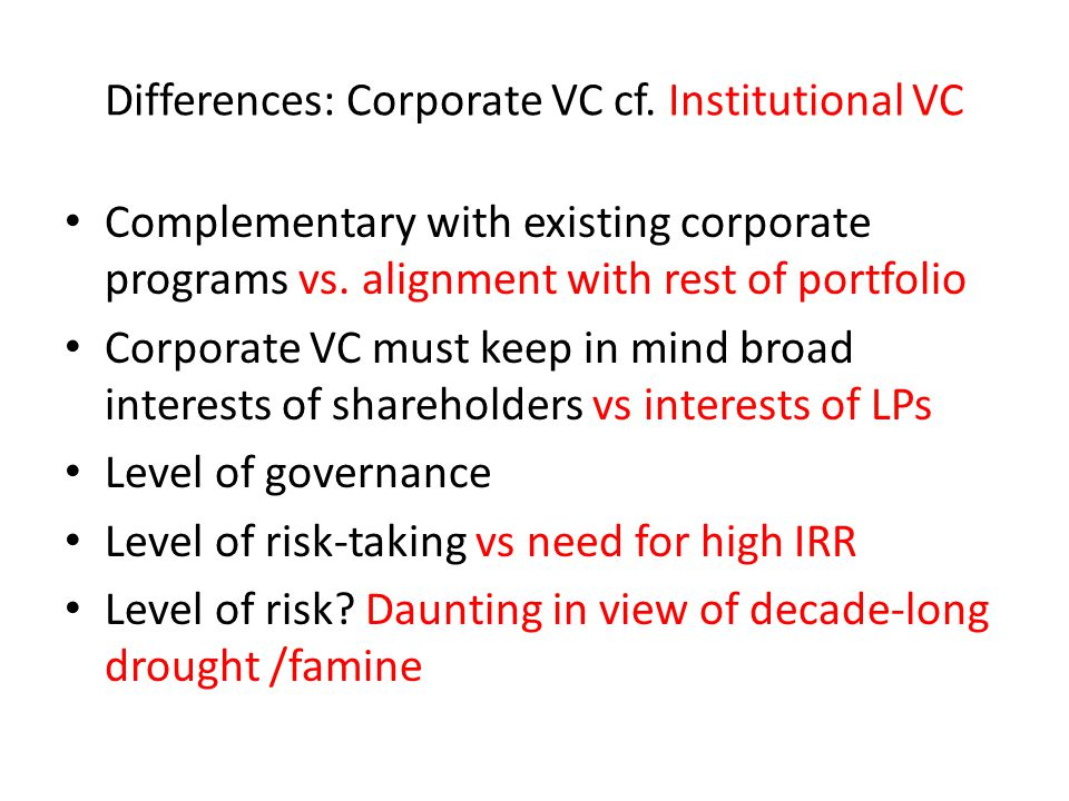 Differences: Corporate VC cf.Institutional VC Complementary with existing corporate programs vs.