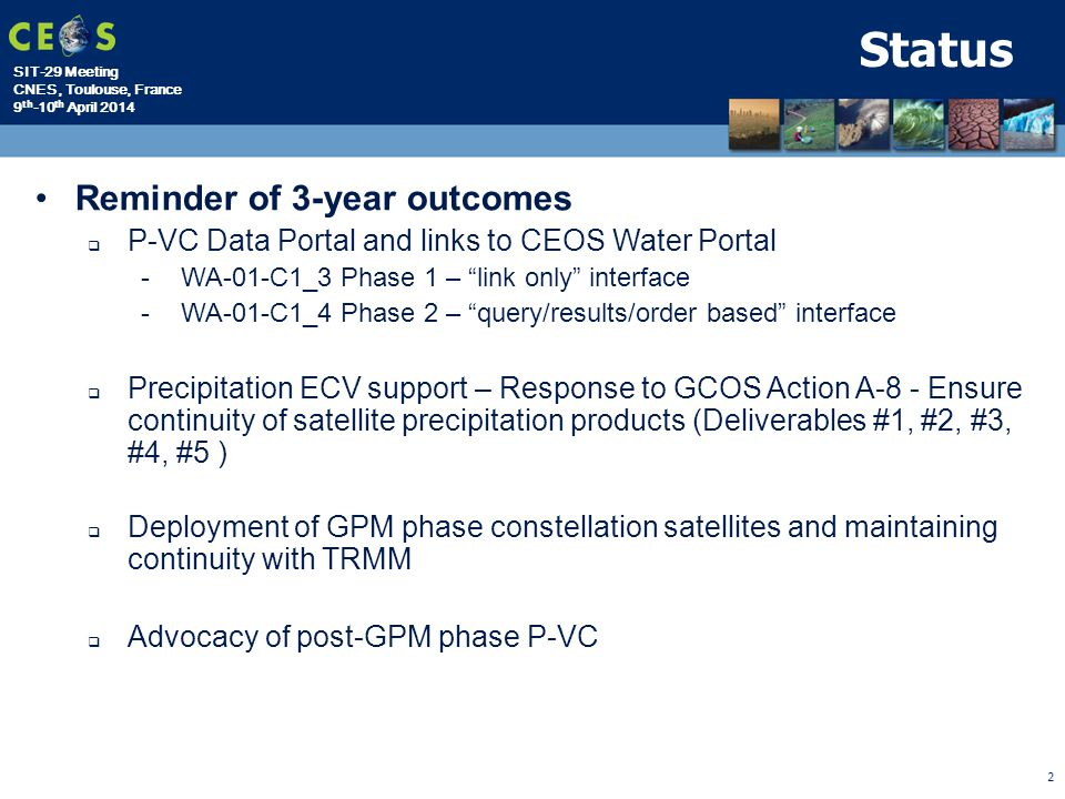 SIT-29 Meeting CNES, Toulouse, France 9 th -10 th April 2014 2 Status Reminder of 3-year outcomes  P-VC Data Portal and links to CEOS Water Portal -WA-01-C1_3 Phase 1 – link only interface -WA-01-C1_4 Phase 2 – query/results/order based interface  Precipitation ECV support – Response to GCOS Action A-8 - Ensure continuity of satellite precipitation products (Deliverables #1, #2, #3, #4, #5 )  Deployment of GPM phase constellation satellites and maintaining continuity with TRMM  Advocacy of post-GPM phase P-VC