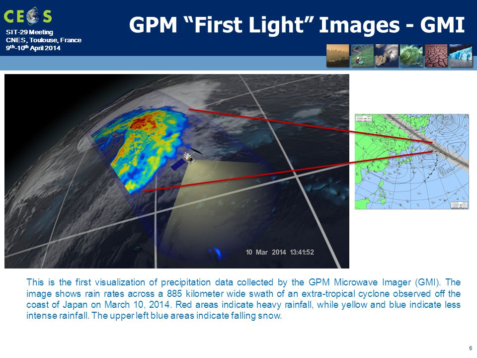 SIT-29 Meeting CNES, Toulouse, France 9 th -10 th April 2014 This is the first visualization of precipitation data collected by the GPM Microwave Imager (GMI).