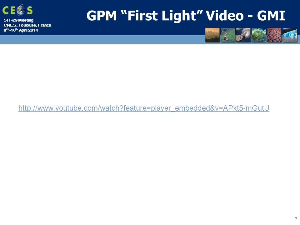 SIT-29 Meeting CNES, Toulouse, France 9 th -10 th April 2014 GPM First Light Video - GMI 7 http://www.youtube.com/watch feature=player_embedded&v=APkt5-mGutU