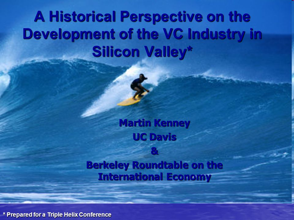 A Historical Perspective on the Development of the VC Industry in Silicon Valley* Martin Kenney UC Davis & Berkeley Roundtable on the International Economy * Prepared for a Triple Helix Conference