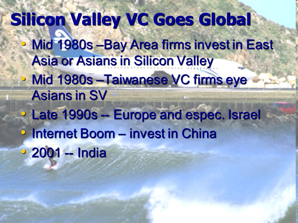 Silicon Valley VC Goes Global Mid 1980s –Bay Area firms invest in East Asia or Asians in Silicon Valley Mid 1980s –Bay Area firms invest in East Asia or Asians in Silicon Valley Mid 1980s –Taiwanese VC firms eye Asians in SV Mid 1980s –Taiwanese VC firms eye Asians in SV Late 1990s -- Europe and espec.