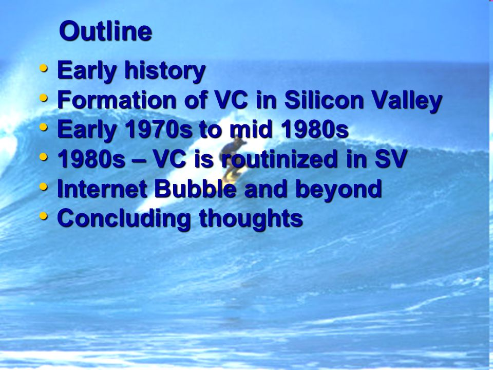 Outline Early history Early history Formation of VC in Silicon Valley Formation of VC in Silicon Valley Early 1970s to mid 1980s Early 1970s to mid 1980s 1980s – VC is routinized in SV 1980s – VC is routinized in SV Internet Bubble and beyond Internet Bubble and beyond Concluding thoughts Concluding thoughts
